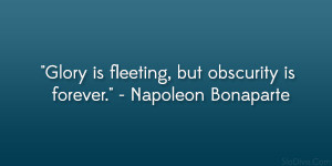 """... Glory is fleeting, but obscurity is forever."""" – Napoleon Bonaparte"""