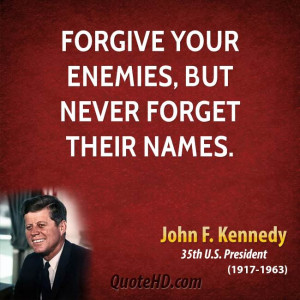 Forgive your enemies, but never forget their names.
