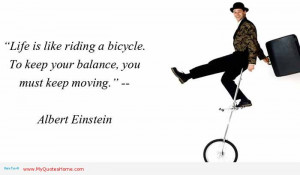 ... bicycle - in order to keep your balance, you must keep moving