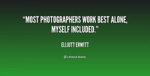 """Most photographers work best alone, myself included."""""""