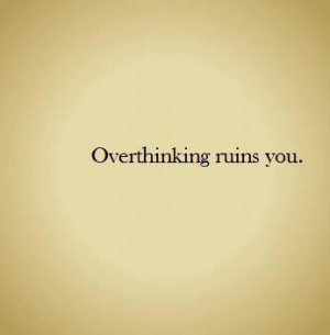 Overthinking Ruins You Quote