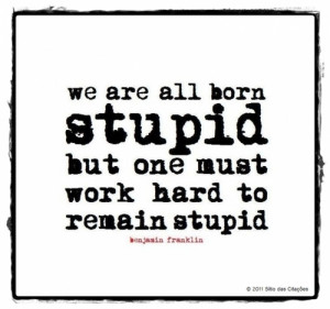 """We are all born stupid, but one must work hard to remain stupid."""""""