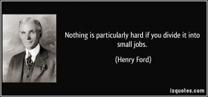 Nothing is particularly hard if you divide it into small jobs. - Henry ...