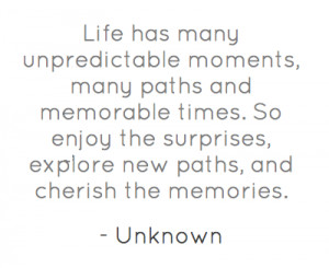 Life has many unpredictable moments, many paths and memorable times.