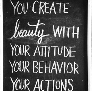 You create beauty with YOUR attitude, YOUR behavior, YOUR actions ...