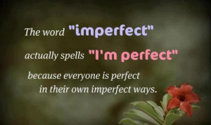Everyone is perfect in their imperfect way.