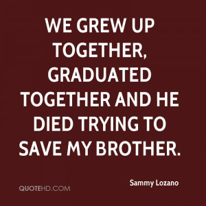 up together graduated together and he died trying to save my brother