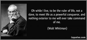 Oh while I live, to be the ruler of life, not a slave, to meet life as ...