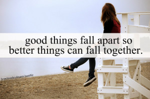 Good things fall apart so better things can fall together.