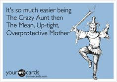It's so much easier being The Crazy Aunt then The Mean, Up-tight ...