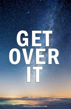 Get over it Picture Quote #1