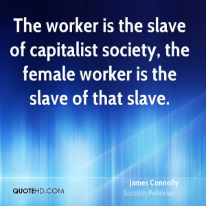 The worker is the slave of capitalist society, the female worker is ...
