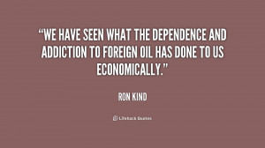 We have seen what the dependence and addiction to foreign oil has done ...