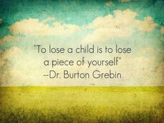 to lose a child is to lose a piece of yourself absolutely grief ...