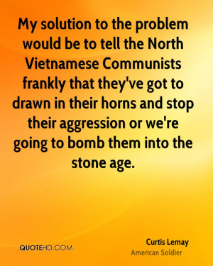 My solution to the problem would be to tell the North Vietnamese ...
