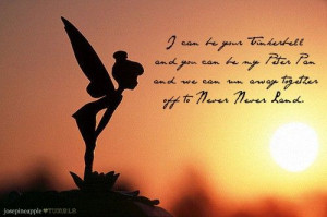your tinkerbell and you can be my peter pan and we can run away ...
