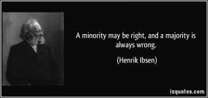 ... minority may be right, and a majority is always wrong. - Henrik Ibsen