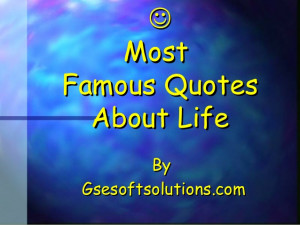Most famous quotes about life by GSESoftSolution