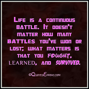 Life is a continuous battle. It doesn't matter how many battles you've ...