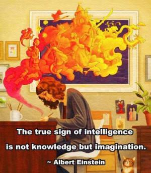 Albert Einstein - The True Sign Of Intelligence Is Not Knowledge But ...