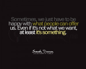 Sometimes we just have to be happy with what people can offer us. Even ...