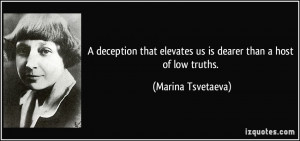 deception that elevates us is dearer than a host of low truths ...
