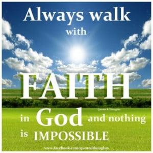always walk with faith in God and nothing is impossible.