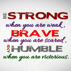 ... Weak, Brave When You Are Scared, And Humble When You Are Victorious