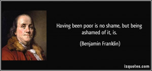 Having been poor is no shame, but being ashamed of it, is. - Benjamin ...