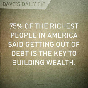 ... said getting out of debt is the key to building wealth. - Dave Ramsey