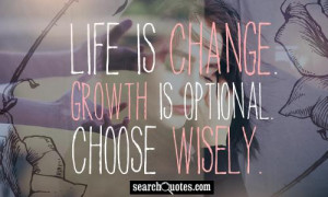 Life is change. Growth is optional. Choose wisely.