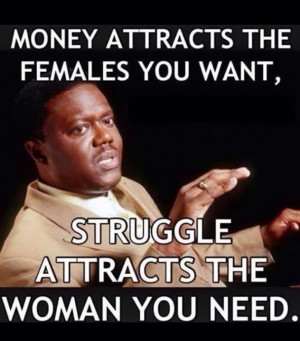 ... attracts the females you want, struggle attracts the woman you need