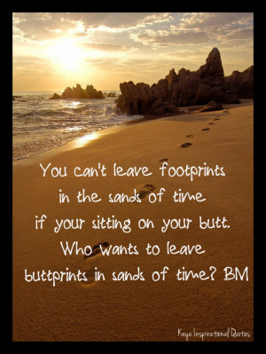 You cant leave footprints in the sand of time if your sitting on your ...