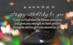Happy Birthday to you. I pray to God that He blesses you today and ...