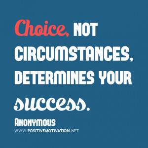 choice quotes, Choice, not circumstances, determines your success.