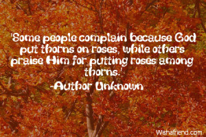 Some people complain because God put thorns on roses, while others ...