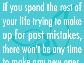 If you spend the rest of your life trying to make up for past mistakes ...
