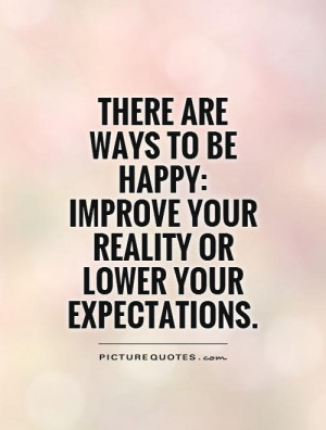 ... are ways to be happy: improve your reality or lower your expectations