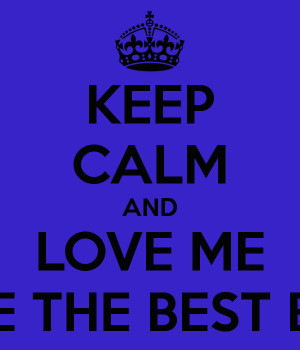 KEEP CALM AND LOVE ME BECAUSE YOU ARE THE BEST BOYFRIEND EVER :*