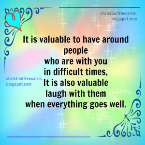 It is valuable to have around people who are with you in hard times