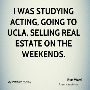 ... studying acting, going to UCLA, selling real estate on the weekends