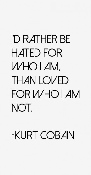 rather be hated for who I am, than loved for who I am not.""