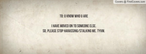 ... MOVED ON TO SOMEONE ELSE.SO, PLEASE STOP HARASSING/STALKING ME. TYVM