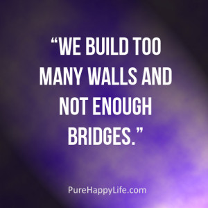 Inspirational Quote: We build too many walls and not enough bridges.