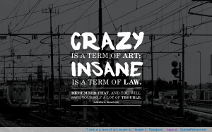 """Crazy is a term of art; insane is…"""" Hunter S. Thompson ..."""
