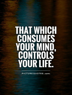 That which consumes your mind, controls your life Picture Quote #1