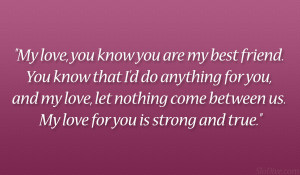 ... love, let nothing come between us. My love for you is strong and true