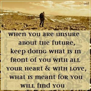 When you are unsure about the future, keep doing what is in front of ...