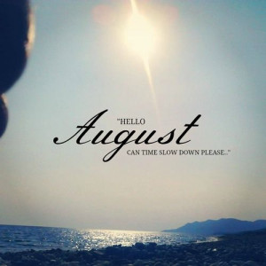 Hello August,can time slow down please?