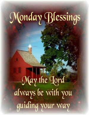 Monday Blessings. May the Lord always be with you guiding your way.